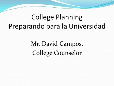 College Planning Preparando para la Universidad Mr. David Campos, College Counselor.