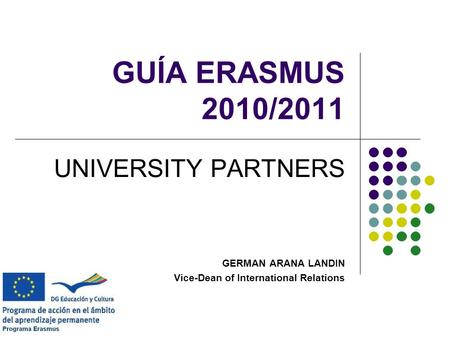 GUÍA ERASMUS 2010/2011 UNIVERSITY PARTNERS GERMAN ARANA LANDIN Vice-Dean of International Relations.
