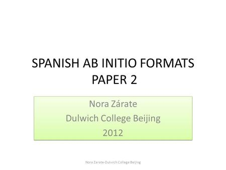 SPANISH AB INITIO FORMATS PAPER 2 Nora Zárate Dulwich College Beijing 2012 Nora Zárate Dulwich College Beijing 2012 Nora Zarate-Dulwich College Beijing.