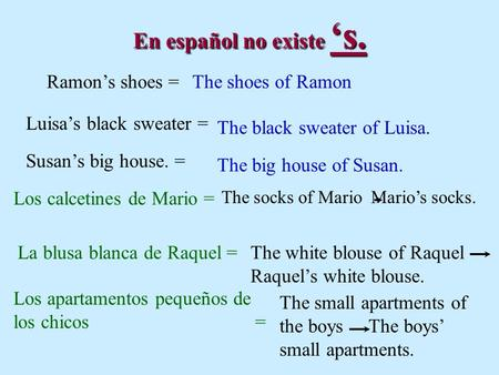 En español no existe s. Ramons shoes =The shoes of Ramon Luisas black sweater = The black sweater of Luisa. The big house of Susan. Susans big house. =