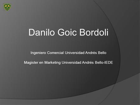 Danilo Goic Bordoli Ingeniero Comercial Universidad Andrés Bello Magister en Marketing Universidad Andrés Bello-IEDE.