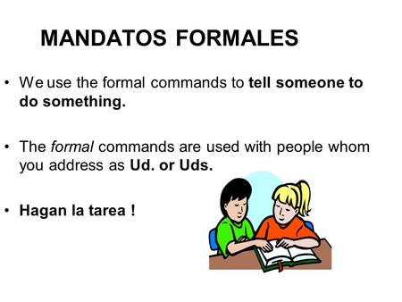 MANDATOS FORMALES We use the formal commands to tell someone to do something. The formal commands are used with people whom you address as Ud. or Uds.