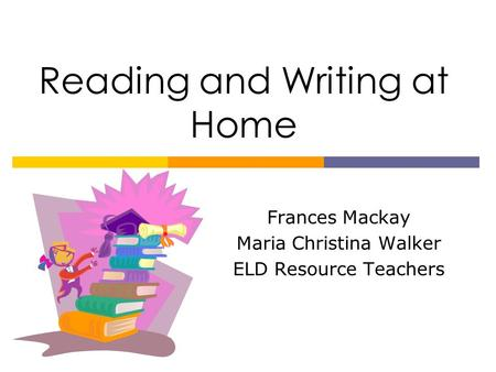 Reading and Writing at Home Frances Mackay Maria Christina Walker ELD Resource Teachers.