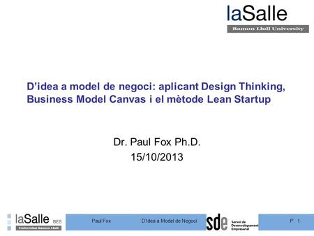 P. 1DIdea a Model de Negoci Paul Fox Didea a model de negoci: aplicant Design Thinking, Business Model Canvas i el mètode Lean Startup Dr. Paul Fox Ph.D.