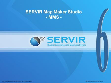 Copyright © 2008 SERVIR Project. All rights reserved. SERVIR Data Portal Workshop SERVIR Map Maker Studio - MMS -