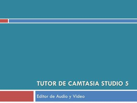 TUTOR DE CAMTASIA STUDIO 5 Editor de Audio y Video.