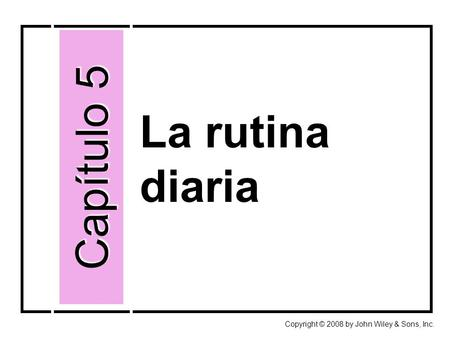 La rutina diaria Capítulo 5 Copyright © 2008 by John Wiley & Sons, Inc.