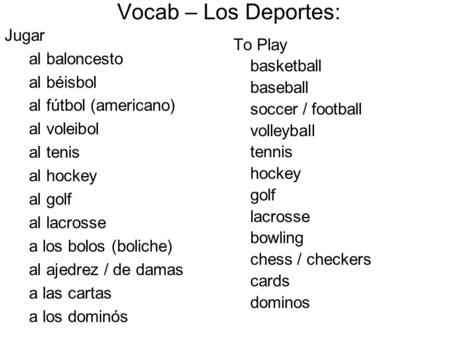 To Play basketball baseball soccer / football volleyball tennis hockey golf lacrosse bowling chess / checkers cards dominos Vocab – Los Deportes: Jugar.