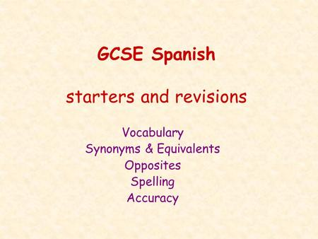 GCSE Spanish starters and revisions Vocabulary Synonyms & Equivalents Opposites Spelling Accuracy.