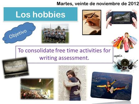 Los hobbies Martes, veinte de noviembre de 2012 Objetivo To consolidate free time activities for writing assessment.
