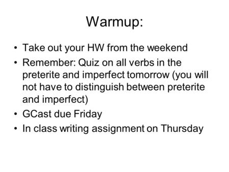 Warmup: Take out your HW from the weekend Remember: Quiz on all verbs in the preterite and imperfect tomorrow (you will not have to distinguish between.