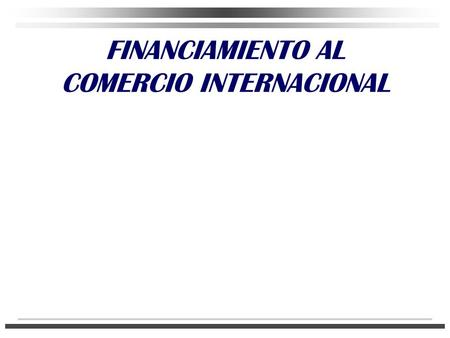 FINANCIAMIENTO AL COMERCIO INTERNACIONAL. EL SISTEMA FINANCIERO MEXICANO.
