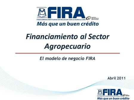 Financiamiento al Sector Agropecuario El modelo de negocio FIRA Abril 2011.
