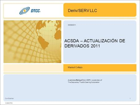 A service offering of Deriv/SERV, a subsidiary of The Depository Trust & Clearing Corporation 1 03/08/2011 Confidential ACSDA – ACTUALIZACIÓN DE DERIVADOS.