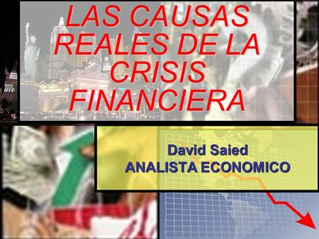 LAS CAUSAS REALES DE LA CRISIS FINANCIERA David Saied ANALISTA ECONOMICO.