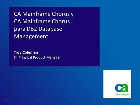 CA Mainframe Chorus y CA Mainframe Chorus para DB2 Database Management Sr. Principal Product Manager Troy Coleman.