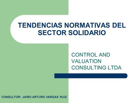 TENDENCIAS NORMATIVAS DEL SECTOR SOLIDARIO CONTROL AND VALUATION CONSULTING LTDA CONSULTOR: JAIRO ARTURO VARGAS RUIZ.