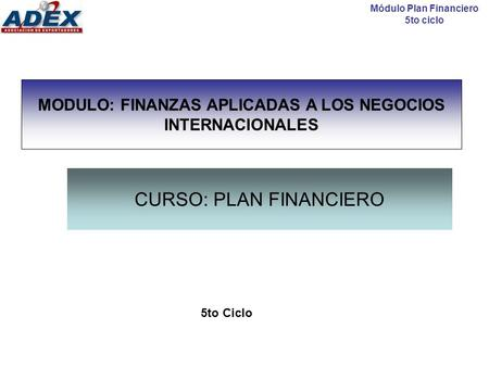 CURSO: PLAN FINANCIERO 5to Ciclo Módulo Plan Financiero 5to ciclo MODULO: FINANZAS APLICADAS A LOS NEGOCIOS INTERNACIONALES.