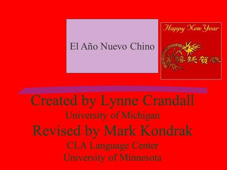 Created by Lynne Crandall University of Michigan Revised by Mark Kondrak CLA Language Center University of Minnesota El Año Nuevo Chino.