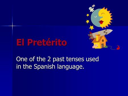 El Pretérito One of the 2 past tenses used in the Spanish language.