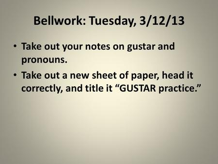 Bellwork: Tuesday, 3/12/13 Take out your notes on gustar and pronouns.