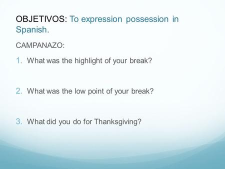 OBJETIVOS: To expression possession in Spanish. CAMPANAZO: What was the highlight of your break? What was the low point of your break? What did you do.