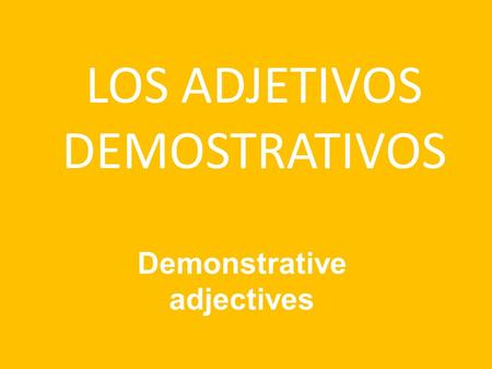 LOS ADJETIVOS DEMOSTRATIVOS Demonstrative adjectives.