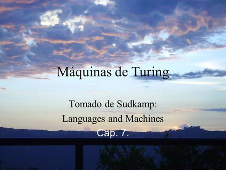 Máquinas de Turing Tomado de Sudkamp: Languages and Machines Cap. 7.