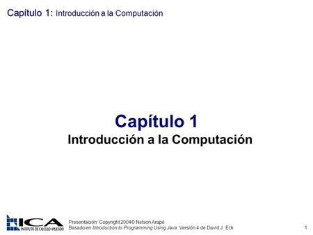 1 Presentación: Copyright 2004© Nelson Arapé Basado en Introduction to Programming Using Java Versión 4 de David J. Eck Capítulo 1: Introducción a la Computación.