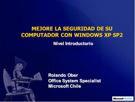 MEJORE LA SEGURIDAD DE SU COMPUTADOR CON WINDOWS XP SP2 Nivel Introductorio Rolando Ober Office System Specialist Microsoft Chile.