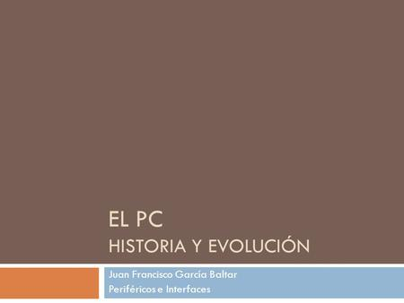 EL PC HISTORIA Y EVOLUCIÓN Juan Francisco García Baltar Periféricos e Interfaces.