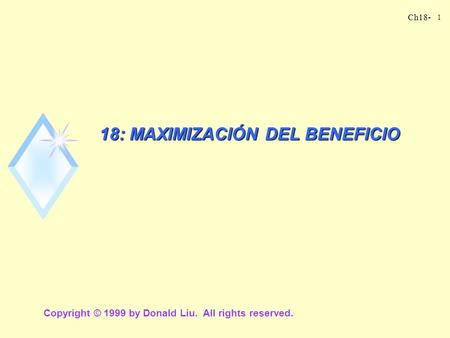 Ch18- 1 18: MAXIMIZACIÓN DEL BENEFICIO Copyright © 1999 by Donald Liu. All rights reserved.