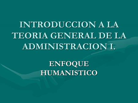INTRODUCCION A LA TEORIA GENERAL DE LA ADMINISTRACION I. ENFOQUE HUMANISTICO.