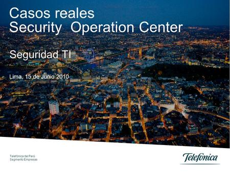 Telefónica del Perú Segmento Empresas Casos reales Security Operation Center Lima, 15 de Junio 2010 Seguridad TI.