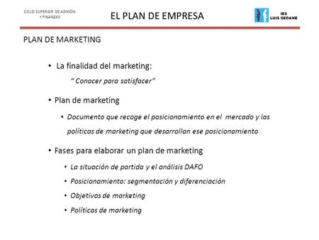 IES LUIS SEOANE EL PLAN DE EMPRESA PLAN DE MARKETING CICLO SUPERIOR DE ADMÓN. Y FINANZAS La finalidad del marketing: Conocer para satisfacer Plan de marketing.