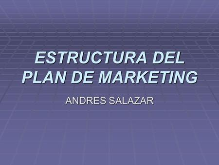ESTRUCTURA DEL PLAN DE MARKETING ANDRES SALAZAR. Un plan de Marketing ha de estar bien organizado y estructurado para que sea fácil encontrar lo que se.