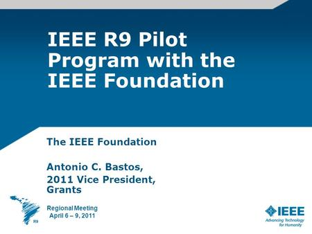 IEEE R9 Pilot Program with the IEEE Foundation The IEEE Foundation Antonio C. Bastos, 2011 Vice President, Grants Regional Meeting April 6 – 9, 2011.