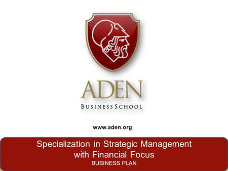 Www.aden.org Specialization in Strategic Management with Financial Focus BUSINESS PLAN www.aden.org.