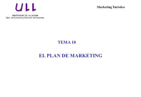 TEMA 10 EL PLAN DE MARKETING UNIVERSIDAD DE LA LAGUNA Dpto. de Economía y Dirección de Empresas Marketing Turístico.