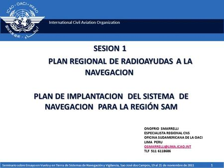 International Civil Aviation Organization SESION 1 PLAN REGIONAL DE RADIOAYUDAS A LA NAVEGACION PLAN DE IMPLANTACION DEL SISTEMA DE NAVEGACION PARA LA.