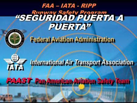 FAA – IATA - RIPP Runway Safety Program SEGURIDAD PUERTA A PUERTA International Air Transport Association Federal Aviation Administration PAAST Pan American.