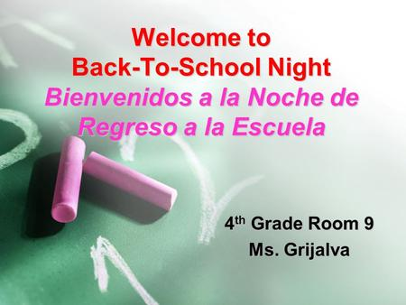 Welcome to Back-To-School Night Bienvenidos a la Noche de Regreso a la Escuela 4 th Grade Room 9 Ms. Grijalva.