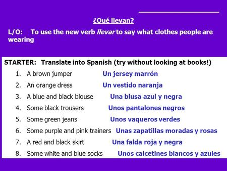 ____________________ ¿Qué llevan? L/O: To use the new verb llevar to say what clothes people are wearing STARTER: Translate into Spanish (try without looking.