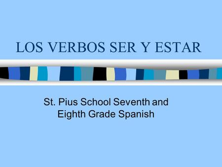 LOS VERBOS SER Y ESTAR St. Pius School Seventh and Eighth Grade Spanish.