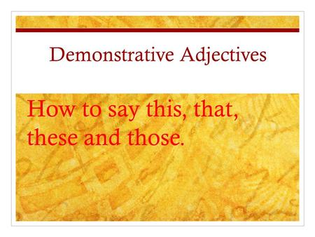 Demonstrative Adjectives How to say this, that, these and those.