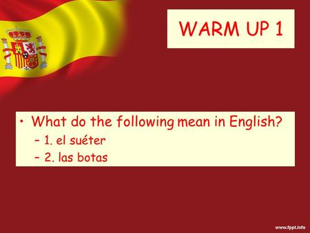 WARM UP 1 What do the following mean in English? –1. el suéter –2. las botas.
