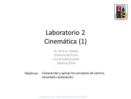 Laboratorio 2 Cinemática (1) Objetivos: www.gphysics.net – UACH-Laboratorio-2-Version 09.08 Dr. Willy H. Gerber Instituto de Fisica Universidad Austral.