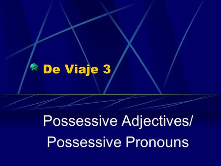 De Viaje 3 Possessive Adjectives/ Possessive Pronouns.