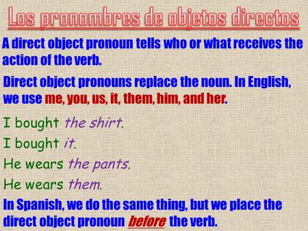 A direct object pronoun tells who or what receives the action of the verb. Direct object pronouns replace the noun. In English, we use me, you, us, it,
