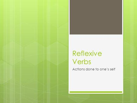 Reflexive Verbs Actions done to ones self. Reflexive Verbs Action done to ones own self Conjugated normally as regular verbs Require reflexive pronoun.